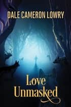 Love Unmasked ebook by Dale Cameron Lowry