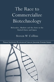 The Race to Commercialize Biotechnology - Molecules, Market and the State in Japan and the US ebook by Steven Collins