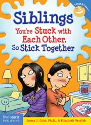 Siblings - You're Stuck with Each Other, So Stick Together ebook by James J. Crist, Ph.D.,Elizabeth Verdick