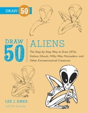 Draw 50 Aliens - The Step-by-Step Way to Draw UFOs, Galaxy Ghouls, Milky Way Marauders, and Other Extraterrestrial Creatures ebook by Lee J. Ames,Ric Estrada