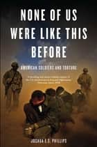 None of Us Were Like This Before - American Soldiers and Torture ebook by Joshua Phillips