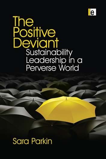 The Positive Deviant - Sustainability Leadership in a Perverse World ebook by Sara Parkin