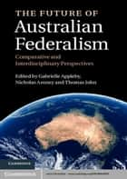 The Future of Australian Federalism - Comparative and Interdisciplinary Perspectives ebook by Gabrielle Appleby, Nicholas Aroney, Thomas John