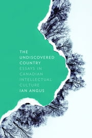 The Undiscovered Country - Essays in Canadian Intellectual Culture ebook by Ian Angus