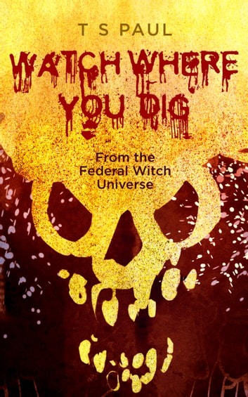 Watch Where You Dig - From the Federal Witch Universe ebook by T S Paul