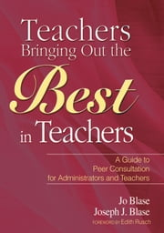 Teachers Bringing Out the Best in Teachers - A Guide to Peer Consultation for Administrators and Teachers ebook by Jo Blase,Joseph Blase,Edith Rusch