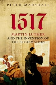 1517 - Martin Luther and the Invention of the Reformation ebook by Peter Marshall