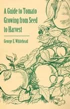 A Guide to Tomato Growing from Seed to Harvest ebook by George E. Whitehead