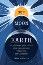 Sun Moon Earth - The History of Solar Eclipses from Omens of Doom to Einstein and Exoplanets ebook by Tyler Nordgren