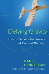 Defying Gravity - How to Survive the Storms of Pastoral Ministry ebook by Daniel Henderson