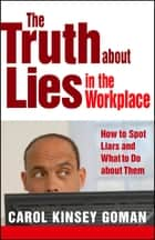The Truth about Lies in the Workplace ebook by Carol Kinsey Goman