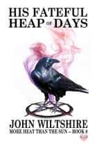 His Fateful Heap of Days ebook by John Wiltshire