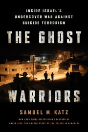 The Ghost Warriors - Inside Israel's Undercover War Against Suicide Terrorism ebook by Samuel M. Katz