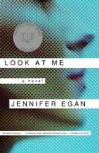 Look at Me - A Novel eBook by Jennifer Egan