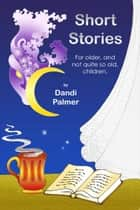Short Stories For Older, and Not Quite So Old, Children ebook by Dandi Palmer