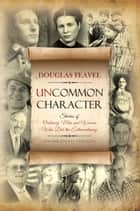 Uncommon Character - Stories of Ordinary Men and Women Who Have Done the Extraordinary ebook by Douglas Feavel