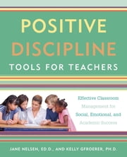 Positive Discipline Tools for Teachers - Effective Classroom Management for Social, Emotional, and Academic Success ebook by Jane Nelsen, Ed.D.,Kelly Gfroerer, Ph.D.