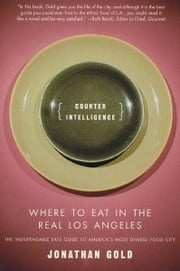 Counter Intelligence - Where to Eat in the Real Los Angeles ebook by Jonathan Gold