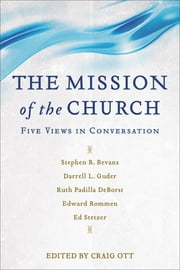 The Mission of the Church - Five Views in Conversation ebook by Craig Ott,Stephen Bevans,Darrell Guder,Ruth Padilla DeBorst,Edward Rommen,Ed Stetzer