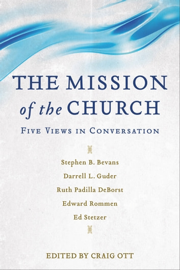 The Mission of the Church - Five Views in Conversation ebook by Ruth Padilla DeBorst,Edward Rommen,Ed Stetzer,Stephen Bevans,Darrell Guder