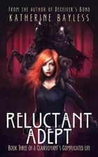 Reluctant Adept - Book Three of A Clairvoyant's Complicated Life ebook by Katherine Bayless