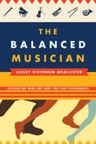 The Balanced Musician - Integrating Mind and Body for Peak Performance ebook by Lesley Sisterhen McAllister