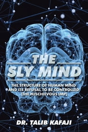 The Sly Mind - The Structure of Human Mind and Its Refusal to Be Controlled [The Mischievous Imp] ebook by Dr. Talib Kafaji