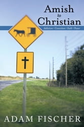 Amish to Christian - Addiction-Conviction-Faith-Power ebook by Adam Fischer