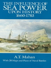 The Influence of Sea Power Upon History, 1660-1783 ebook by A. T. Mahan