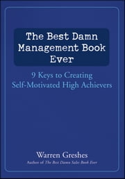 The Best Damn Management Book Ever - 9 Keys to Creating Self-Motivated High Achievers ebook by Warren Greshes