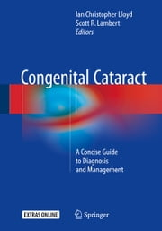 Congenital Cataract - A Concise Guide to Diagnosis and Management ebook by Ian Christopher Lloyd,Scott R. Lambert