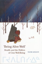 'Being Alive Well' - Health and the Politics of Cree Well-Being ebook by Naomi Adelson
