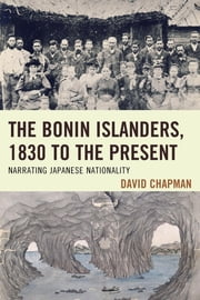 The Bonin Islanders, 1830 to the Present - Narrating Japanese Nationality ebook by David Chapman