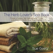 The Herb Lover's Spa Book - Create a Luxury Spa Experience at Home with Fragrant Herbs from Your Garden ebook by Sue Goetz