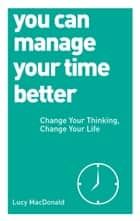 You Can Manage Your Time Better - Change Your Thinking, Change Your Life ebook by Lucy MacDonald