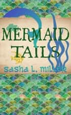 Mermaid Tails eBook by Sasha L. Miller
