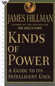 Kinds of Power - A Guide to its Intelligent Uses ebook by James Hillman