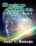 Snap Shots - Life Bites, Book 1 ebook by June V. Bourgo