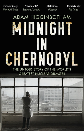 Midnight in Chernobyl - The Untold Story of the World's Greatest Nuclear Disaster ebook by Adam Higginbotham