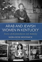 Arab and Jewish Women in Kentucky - Stories of Accommodation and Audacity ebook by Nora Rose Moosnick