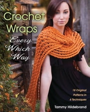 Crochet Wraps Every Which Way - 18 Original Patterns in 6 Techniques ebook by Tammy Hildebrand