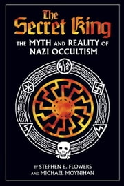 The Secret King - The Myth and Reality of Nazi Occultism ebook by Michael Moynihan,Stephen E. Flowers