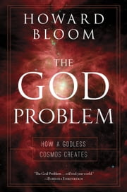 The God Problem - How a Godless Cosmos Creates ebook by Howard Bloom