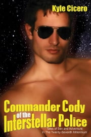 Commander Cody of the Interstellar Police: Tales of Sex and Adventure in the Twenty-Seventh Millennium ebook by Kyle Cicero