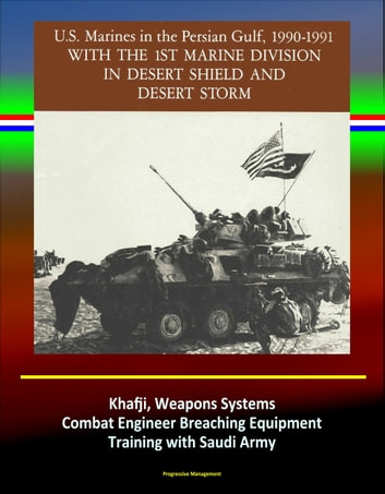 With the 1st Marine Division in Desert Shield and Desert Storm: U.S. Marines in the Persian Gulf, 1990-1991 - Khafji, Weapons Systems, Combat Engineer Breaching Equipment, Training with Saudi Army ebook by Progressive Management