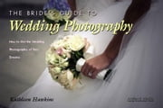 The Bride's Guide to Wedding Photography: How to Get the Wedding Photography of Your Dreams ebook by Hawkins, Kathleen