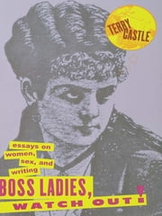 Boss Ladies, Watch Out! - Essays on Women, Sex and Writing ebook by Terry Castle
