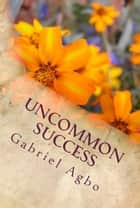 Uncommon Success ebook by Gabriel Agbo