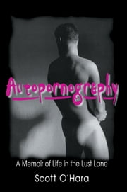 Autopornography - A Memoir of Life in the Lust Lane ebook by John Dececco, Phd,Samuel A Streit