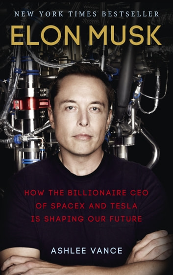 Elon Musk - How the Billionaire CEO of SpaceX and Tesla is Shaping our Future ebook by Ashlee Vance
